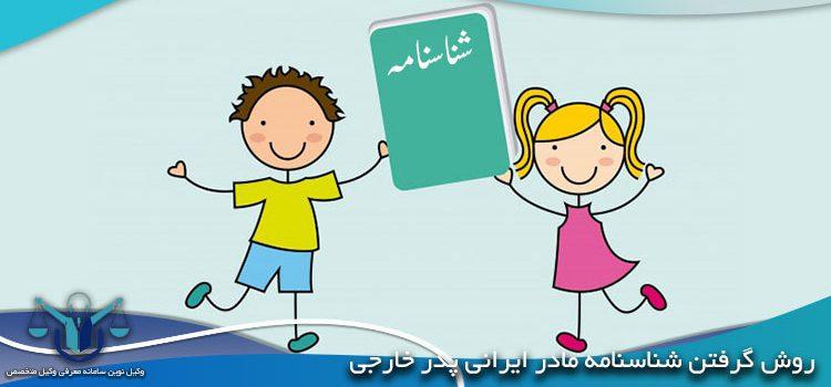 روش گرفتن شناسنامه مادر ایرانی پدر خارجی